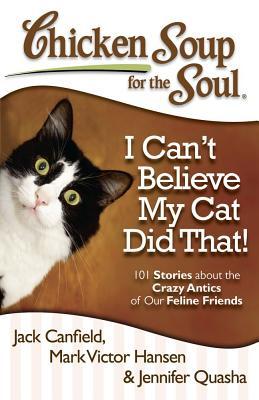 I Can't Believe My Cat Did That! By Canfield, Jack (COM)/ Hansen, Mark Victor (COM)/ Quasha, Jennifer (COM)